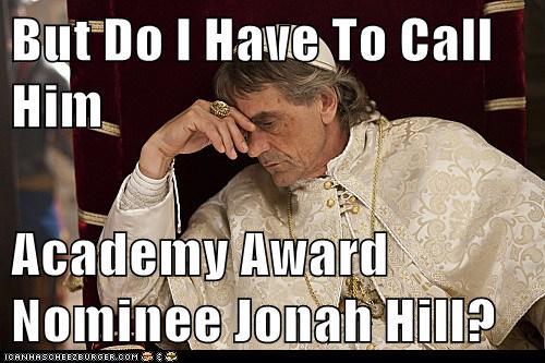 the borgias meme type photo do I have to call him academy award nominee jonah hill jeremy irons the borgias press still promo showtime contest